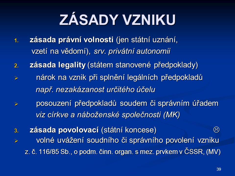 39 ZÁSADY VZNIKU 1.zásada právní volnosti (jen státní uznání, vzetí na vědomí), srv.