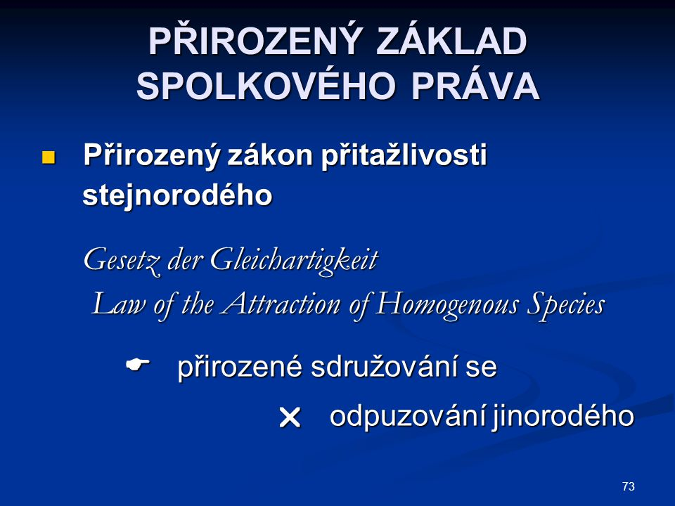 73 PŘIROZENÝ ZÁKLAD SPOLKOVÉHO PRÁVA Přirozený zákon přitažlivosti Přirozený zákon přitažlivosti stejnorodého stejnorodého Gesetz der Gleichartigkeit