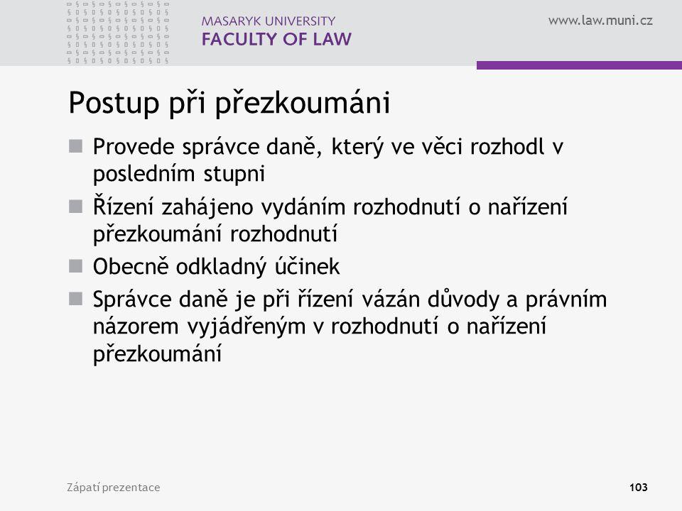 www.law.muni.cz Postup při přezkoumáni Provede správce daně, který ve věci rozhodl v posledním stupni Řízení zahájeno vydáním rozhodnutí o nařízení př