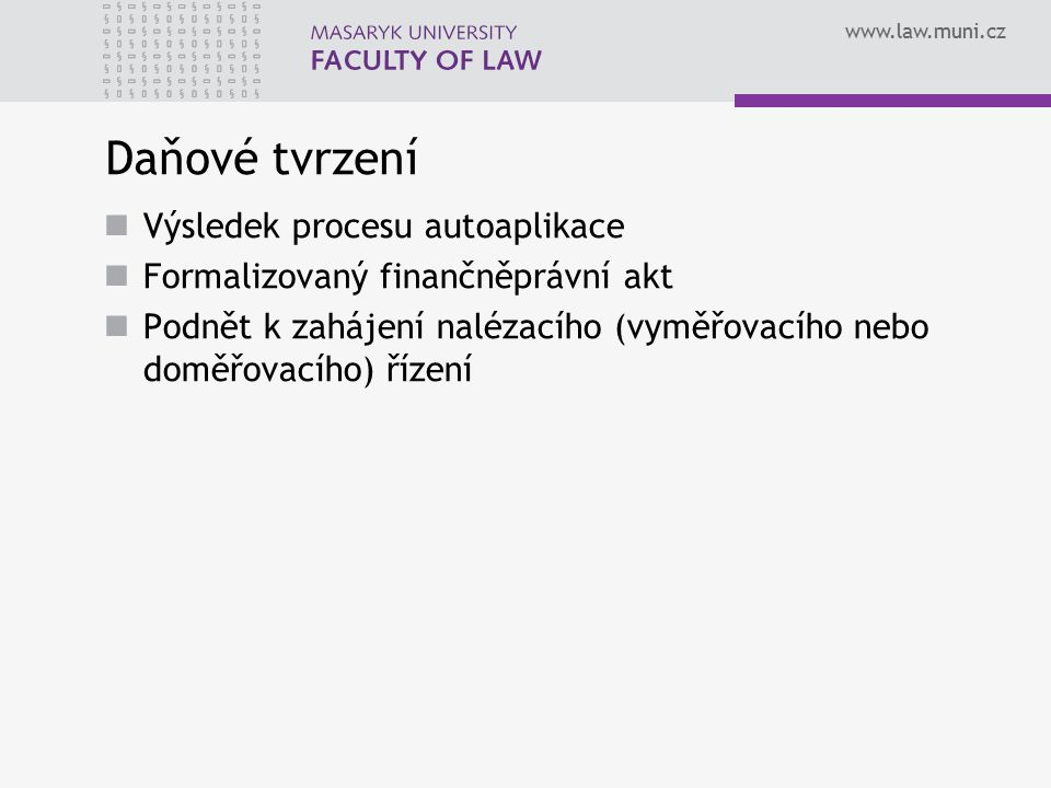 www.law.muni.cz Daňové tvrzení Výsledek procesu autoaplikace Formalizovaný finančněprávní akt Podnět k zahájení nalézacího (vyměřovacího nebo doměřova