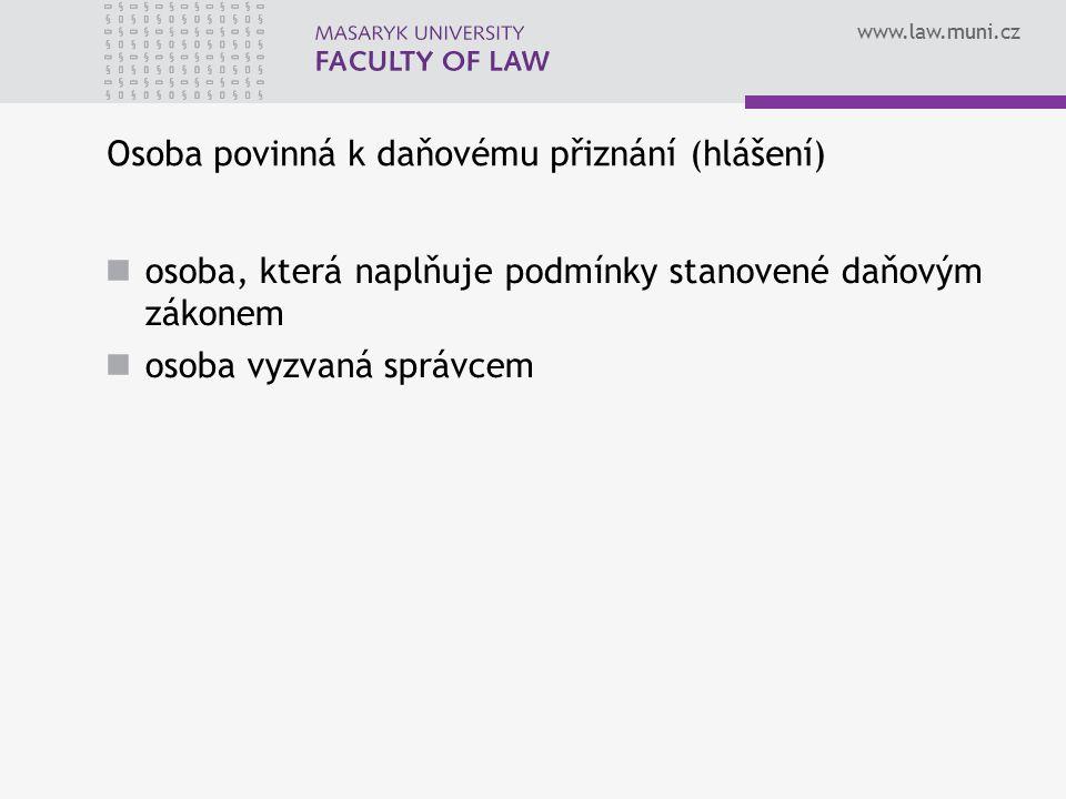www.law.muni.cz Osoba povinná k daňovému přiznání (hlášení) osoba, která naplňuje podmínky stanovené daňovým zákonem osoba vyzvaná správcem