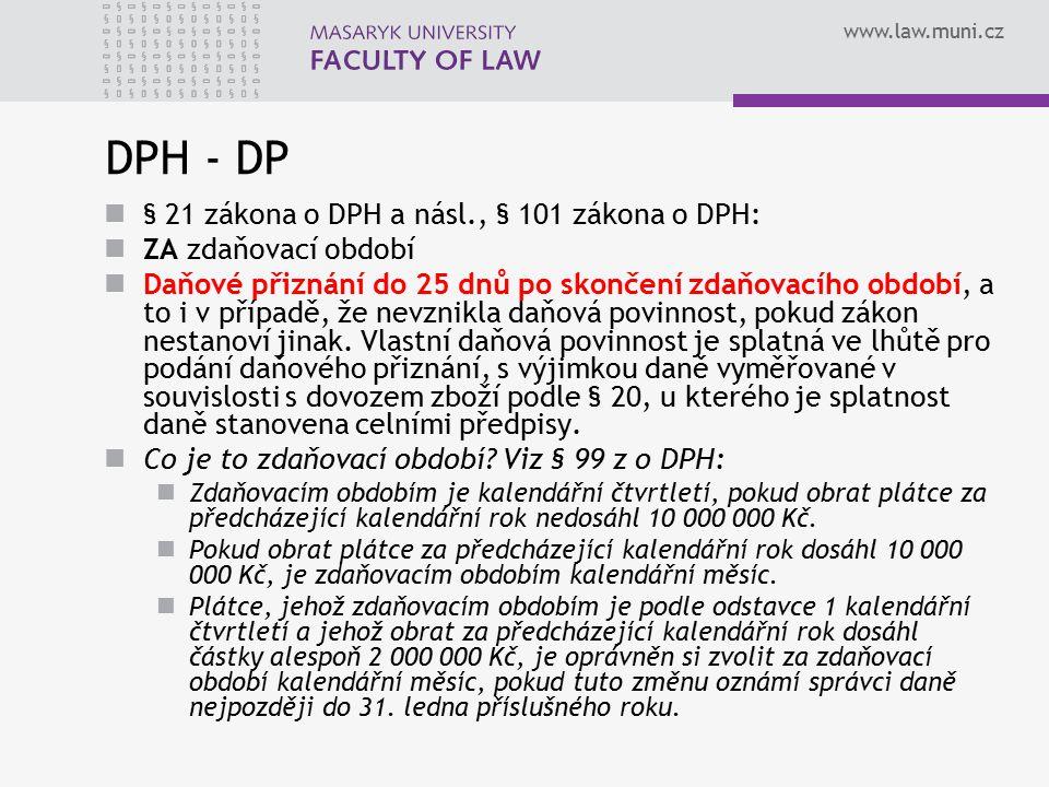 www.law.muni.cz DPH - DP § 21 zákona o DPH a násl., § 101 zákona o DPH: ZA zdaňovací období Daňové přiznání do 25 dnů po skončení zdaňovacího období,