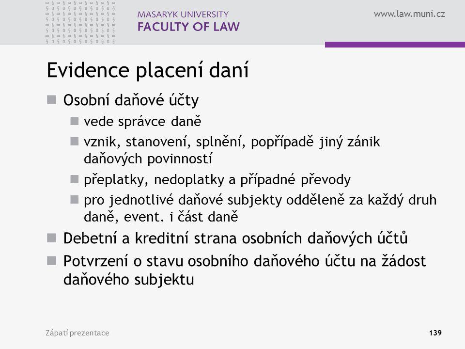 www.law.muni.cz Zápatí prezentace139 Evidence placení daní Osobní daňové účty vede správce daně vznik, stanovení, splnění, popřípadě jiný zánik daňový