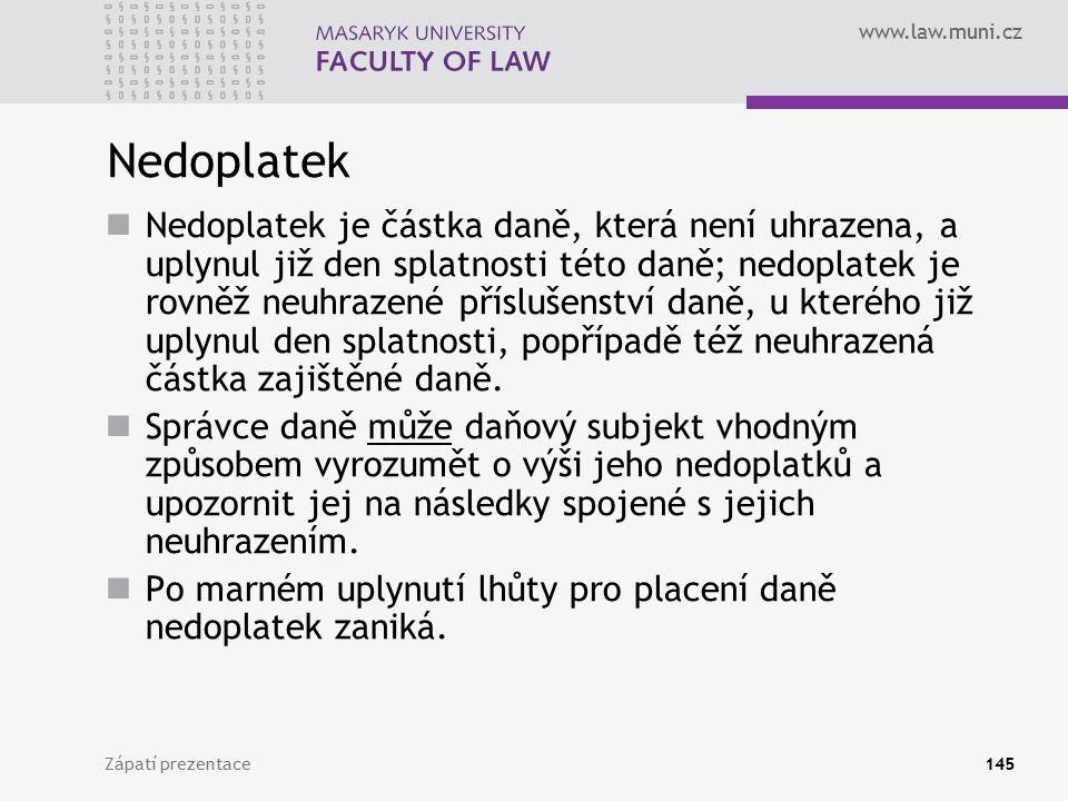www.law.muni.cz Zápatí prezentace145 Nedoplatek Nedoplatek je částka daně, která není uhrazena, a uplynul již den splatnosti této daně; nedoplatek je