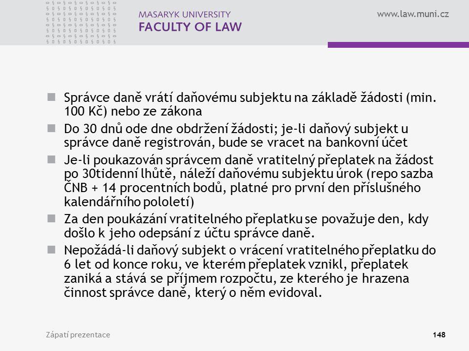 www.law.muni.cz Zápatí prezentace148 Správce daně vrátí daňovému subjektu na základě žádosti (min. 100 Kč) nebo ze zákona Do 30 dnů ode dne obdržení ž