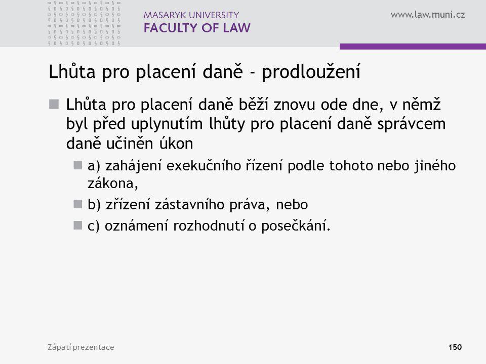 www.law.muni.cz Zápatí prezentace150 Lhůta pro placení daně - prodloužení Lhůta pro placení daně běží znovu ode dne, v němž byl před uplynutím lhůty p