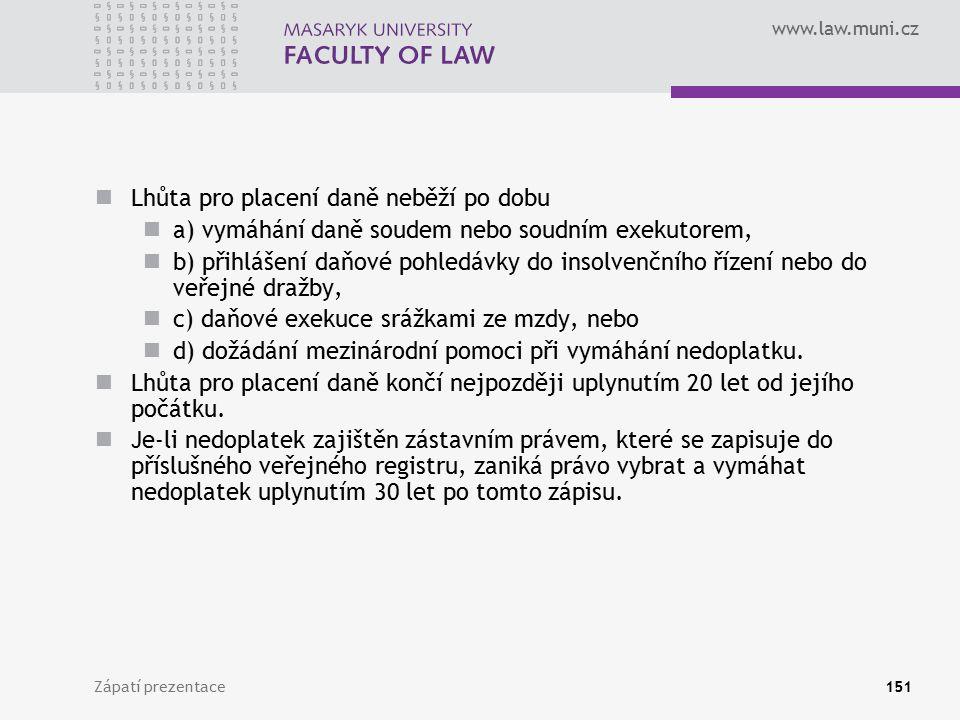 www.law.muni.cz Zápatí prezentace151 Lhůta pro placení daně neběží po dobu a) vymáhání daně soudem nebo soudním exekutorem, b) přihlášení daňové pohle