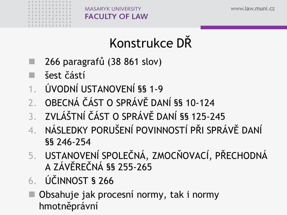 www.law.muni.cz Konstrukce DŘ 266 paragrafů (38 861 slov) šest částí 1.ÚVODNÍ USTANOVENÍ §§ 1-9 2.OBECNÁ ČÁST O SPRÁVĚ DANÍ §§ 10-124 3.ZVLÁŠTNÍ ČÁST