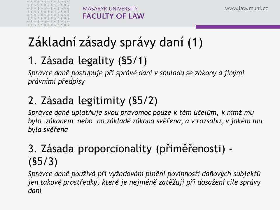 www.law.muni.cz Základní zásady správy daní (1) 1. Zásada legality (§5/1) Správce daně postupuje při správě daní v souladu se zákony a jinými právními
