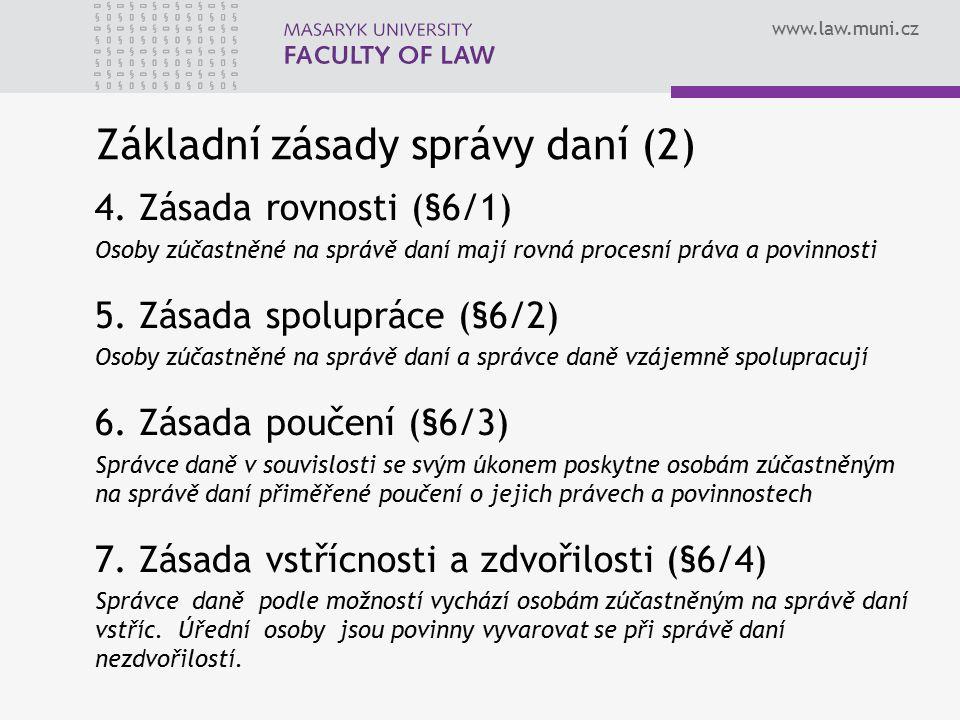 www.law.muni.cz Základní zásady správy daní (2) 4. Zásada rovnosti (§6/1) Osoby zúčastněné na správě daní mají rovná procesní práva a povinnosti 5. Zá