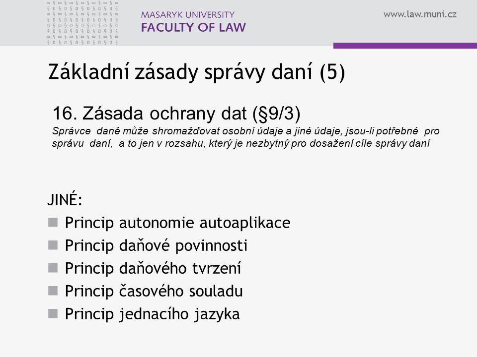 www.law.muni.cz Základní zásady správy daní (5) JINÉ: Princip autonomie autoaplikace Princip daňové povinnosti Princip daňového tvrzení Princip časové