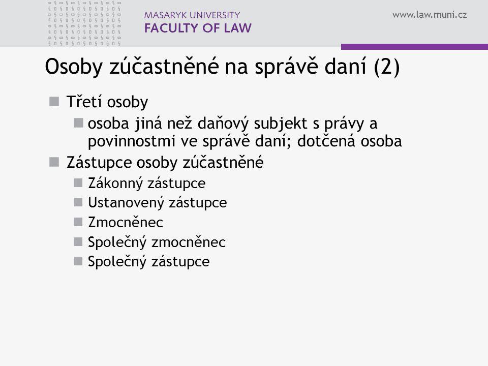 www.law.muni.cz Osoby zúčastněné na správě daní (2) Třetí osoby osoba jiná než daňový subjekt s právy a povinnostmi ve správě daní; dotčená osoba Zást