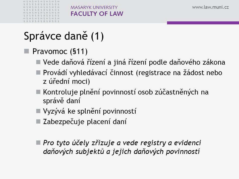 www.law.muni.cz Správce daně (1) Pravomoc (§11) Vede daňová řízení a jiná řízení podle daňového zákona Provádí vyhledávací činnost (registrace na žádo