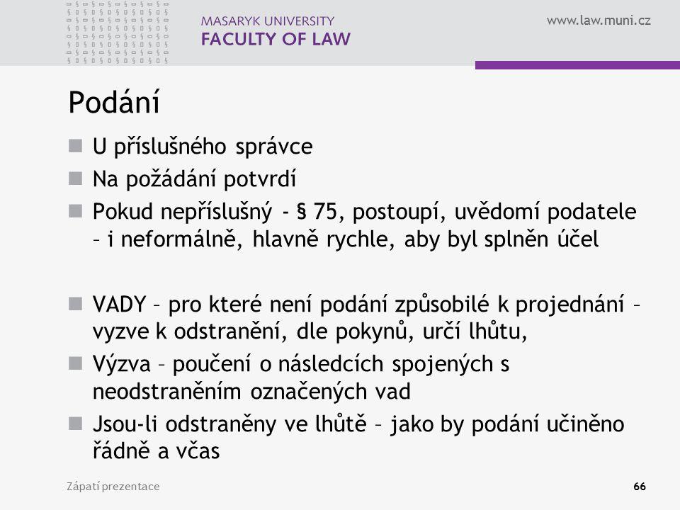 www.law.muni.cz Podání U příslušného správce Na požádání potvrdí Pokud nepříslušný - § 75, postoupí, uvědomí podatele – i neformálně, hlavně rychle, a