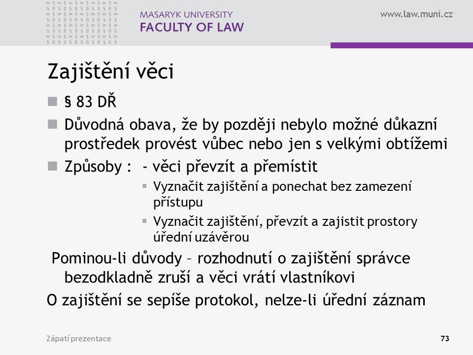 www.law.muni.cz Zajištění věci § 83 DŘ Důvodná obava, že by později nebylo možné důkazní prostředek provést vůbec nebo jen s velkými obtížemi Způsoby