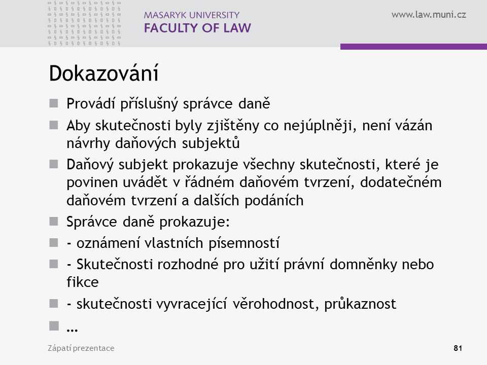 www.law.muni.cz Dokazování Provádí příslušný správce daně Aby skutečnosti byly zjištěny co nejúplněji, není vázán návrhy daňových subjektů Daňový subj