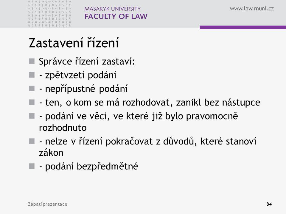 www.law.muni.cz Zastavení řízení Správce řízení zastaví: - zpětvzetí podání - nepřípustné podání - ten, o kom se má rozhodovat, zanikl bez nástupce -
