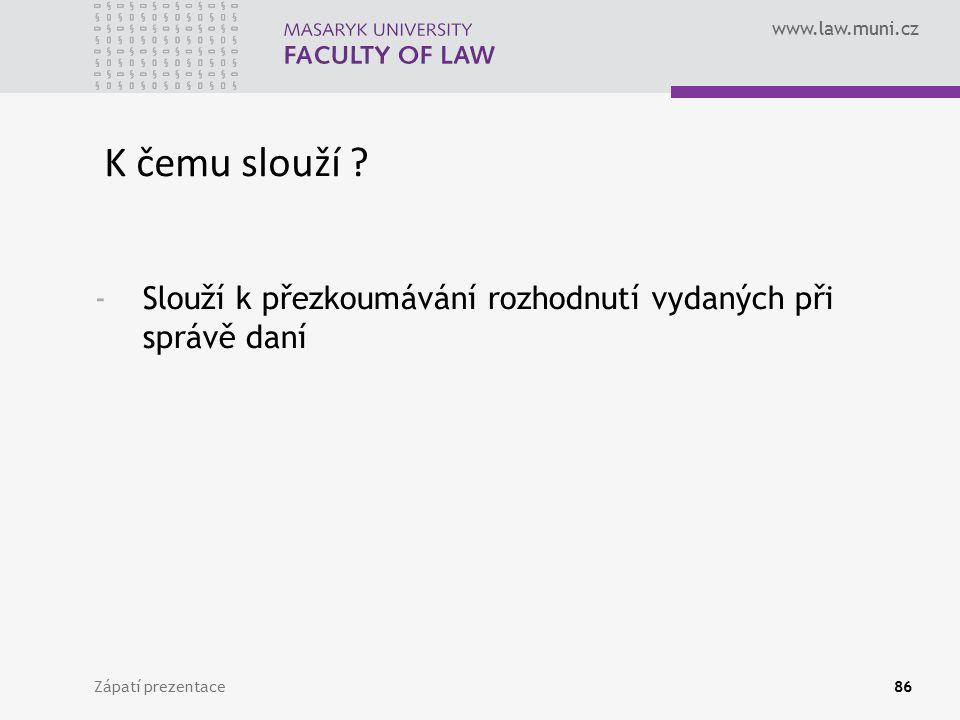 www.law.muni.cz Zápatí prezentace86 K čemu slouží ? -Slouží k přezkoumávání rozhodnutí vydaných při správě daní