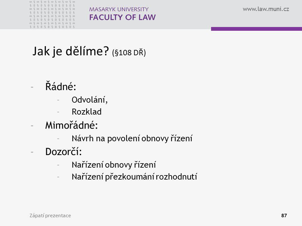 www.law.muni.cz Zápatí prezentace87 Jak je dělíme? (§108 DŘ) -Řádné: -Odvolání, -Rozklad -Mimořádné: -Návrh na povolení obnovy řízení -Dozorčí: -Naříz