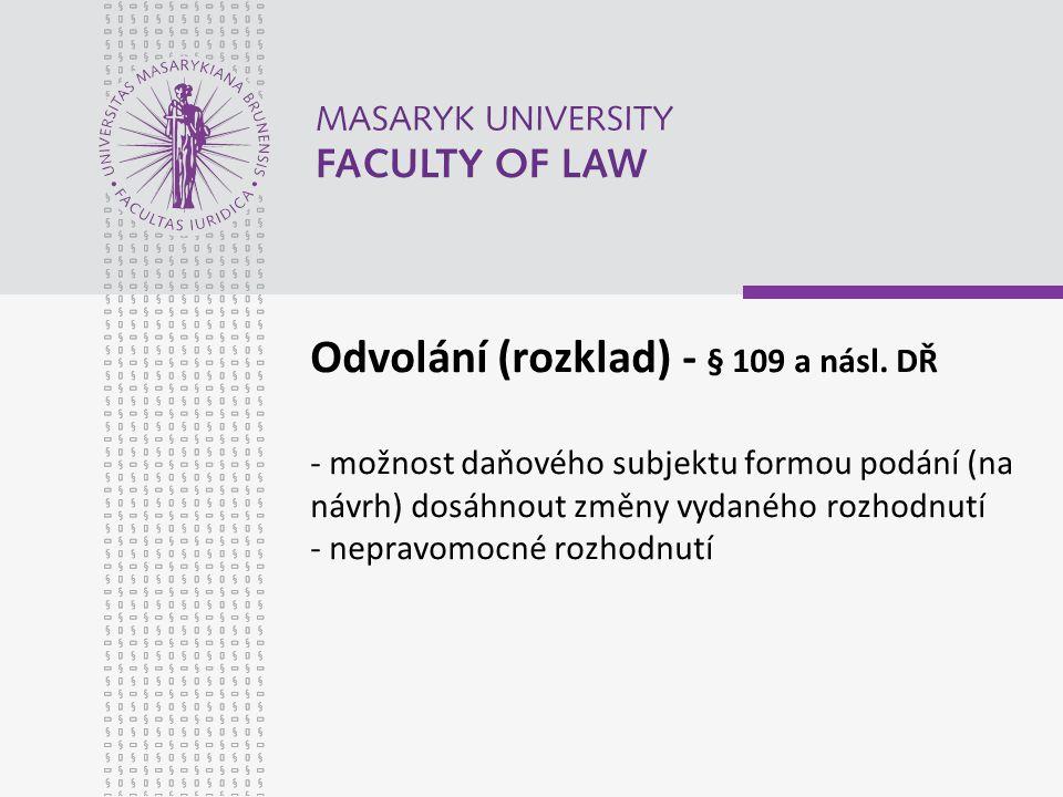 Odvolání (rozklad) - § 109 a násl. DŘ - možnost daňového subjektu formou podání (na návrh) dosáhnout změny vydaného rozhodnutí - nepravomocné rozhodnu
