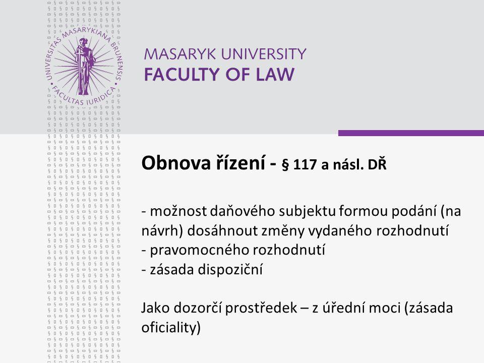 Obnova řízení - § 117 a násl. DŘ - možnost daňového subjektu formou podání (na návrh) dosáhnout změny vydaného rozhodnutí - pravomocného rozhodnutí -