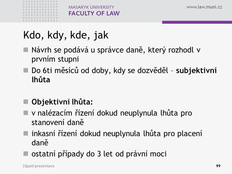 www.law.muni.cz Kdo, kdy, kde, jak Návrh se podává u správce daně, který rozhodl v prvním stupni Do 6ti měsíců od doby, kdy se dozvěděl – subjektivní