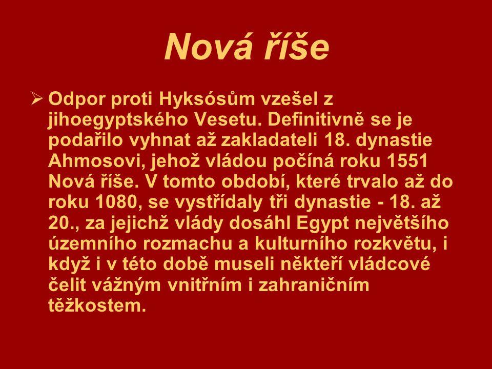 Nová říše  Odpor proti Hyksósům vzešel z jihoegyptského Vesetu. Definitivně se je podařilo vyhnat až zakladateli 18. dynastie Ahmosovi, jehož vládou