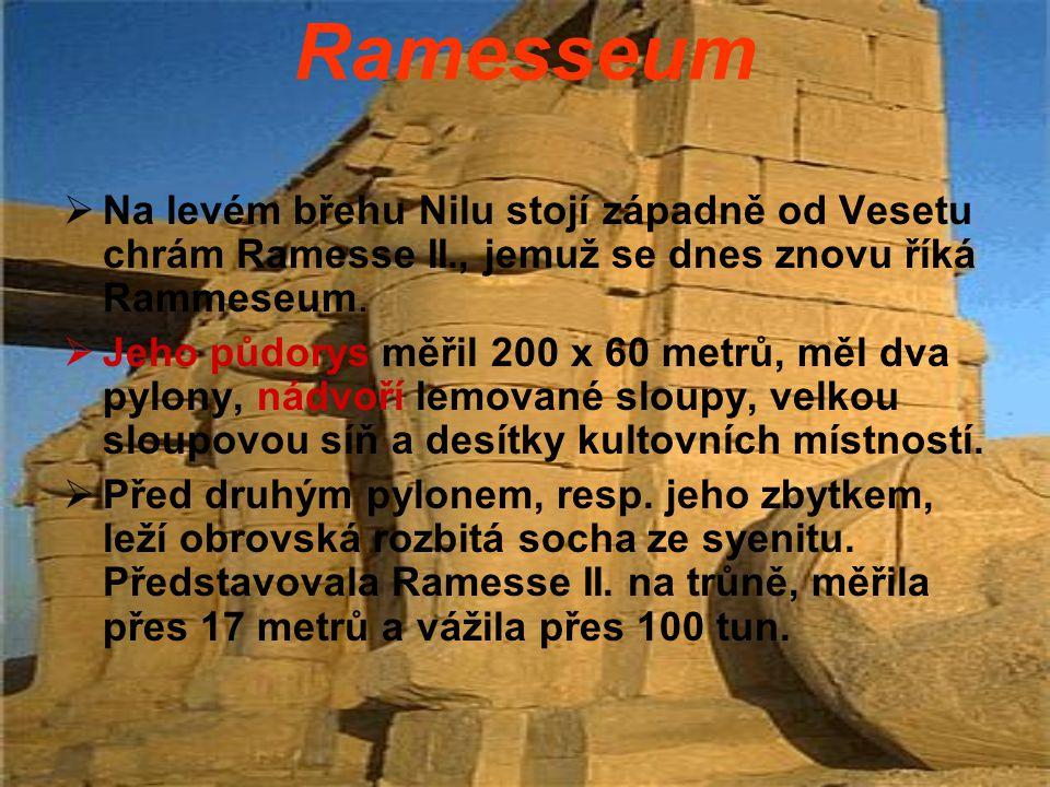 Ramesseum  Na levém břehu Nilu stojí západně od Vesetu chrám Ramesse II., jemuž se dnes znovu říká Rammeseum.  Jeho půdorys měřil 200 x 60 metrů, mě