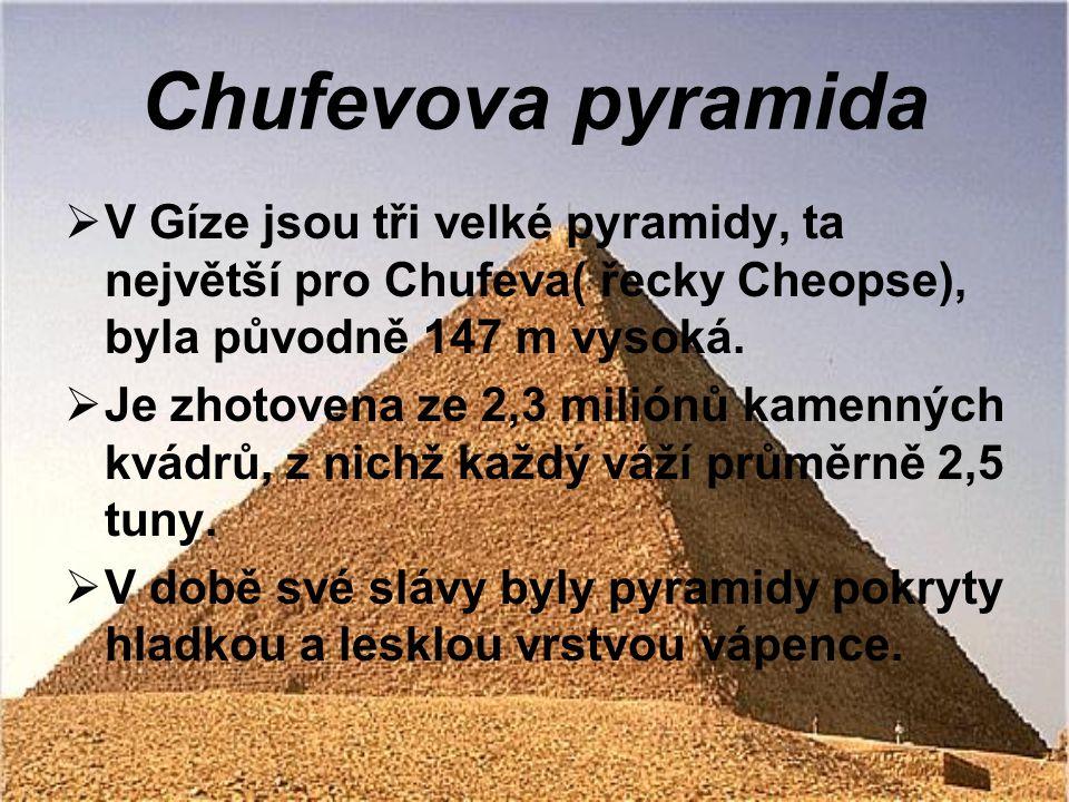 Chufevova pyramida  V Gíze jsou tři velké pyramidy, ta největší pro Chufeva( řecky Cheopse), byla původně 147 m vysoká.  Je zhotovena ze 2,3 miliónů