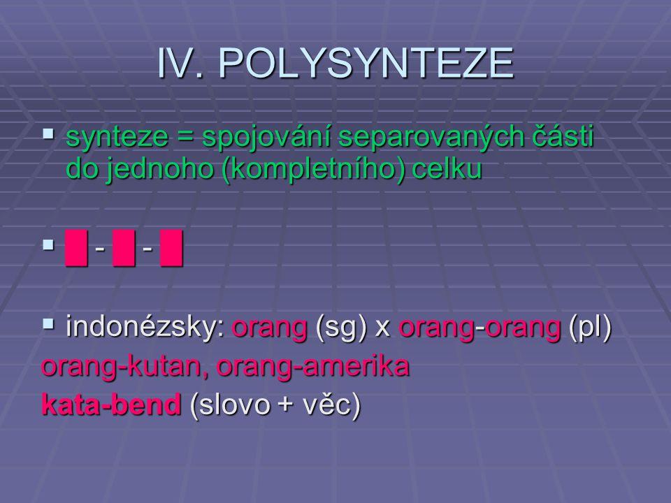  synteze = spojování separovaných části do jednoho (kompletního) celku  █ - █ - █  indonézsky: orang (sg) x orang-orang (pl) orang-kutan, orang-amerika kata-bend (slovo + věc) IV.