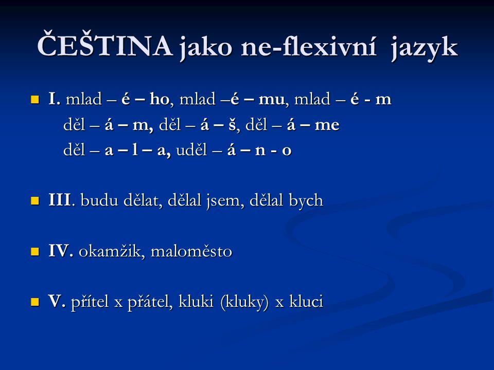 ČEŠTINA jako ne-flexivní jazyk I.mlad – é – ho, mlad –é – mu, mlad – é - m I.