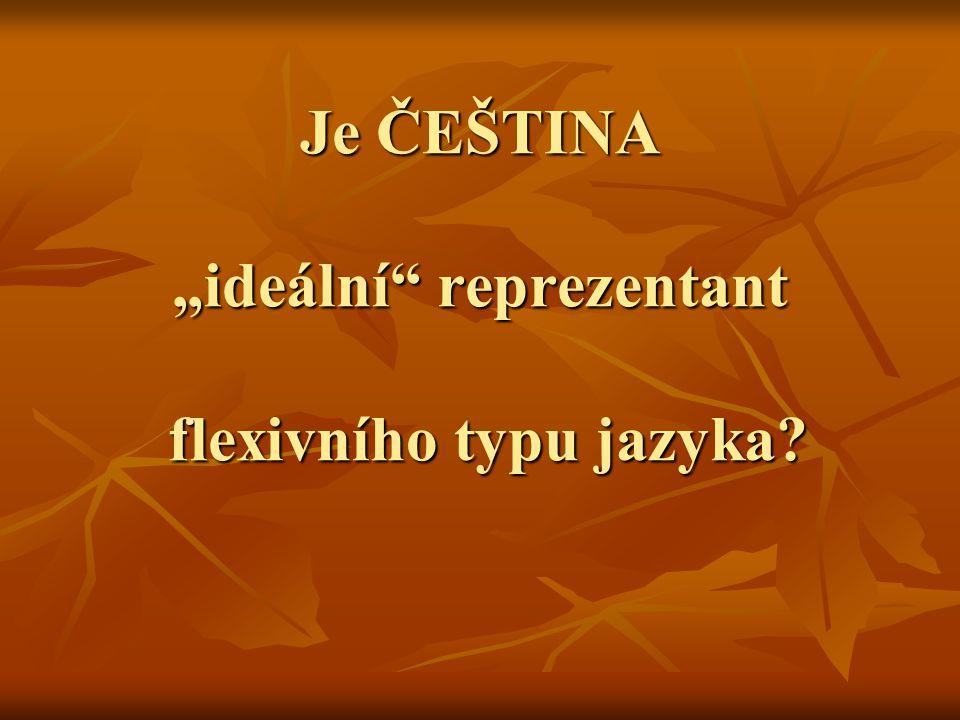 ČEŠTINA jako flexivní jazyk ženA rod (genus) + číslo (numerus) + pád (casus) rod (genus) + číslo (numerus) + pád (casus)