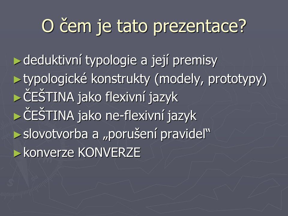Deduktivní TYPOLOGIE PREMISY: extrémy nerealizované nikdy/realizované zřídka extrémy nerealizované nikdy/realizované zřídka jakýkoliv jazyk může vyjádřit cokoliv jakýkoliv jazyk může vyjádřit cokoliv všechny jazyky mohou vyjádřit a tentýž význam všechny jazyky mohou vyjádřit a tentýž význam jazyk vyjadřuje nejen segmenty reality, ale také jejich vzájemné relace → GRAMATIKA jazyk vyjadřuje nejen segmenty reality, ale také jejich vzájemné relace → GRAMATIKA