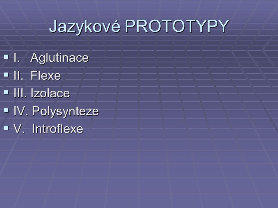 Jazykové PROTOTYPY  I. Aglutinace  II. Flexe  III. Izolace  IV. Polysynteze  V. Introflexe