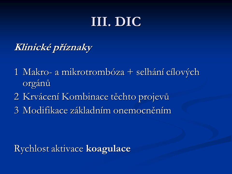 III. DIC Klinické příznaky Klinické příznaky 1Makro- a mikrotrombóza + selhání cílových orgánů 2Krvácení Kombinace těchto projevů 3Modifikace základní