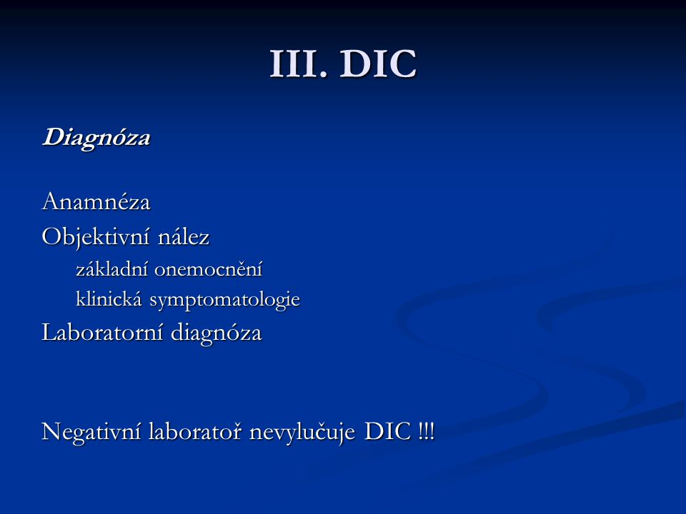 III. DIC Diagnóza Anamnéza Objektivní nález základní onemocnění klinická symptomatologie Laboratorní diagnóza Negativní laboratoř nevylučuje DIC !!!