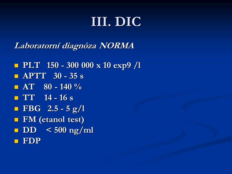 III. DIC Laboratorní diagnóza NORMA Laboratorní diagnóza NORMA PLT 150 - 300 000 x 10 exp9 /l PLT 150 - 300 000 x 10 exp9 /l APTT 30 - 35 s APTT 30 -