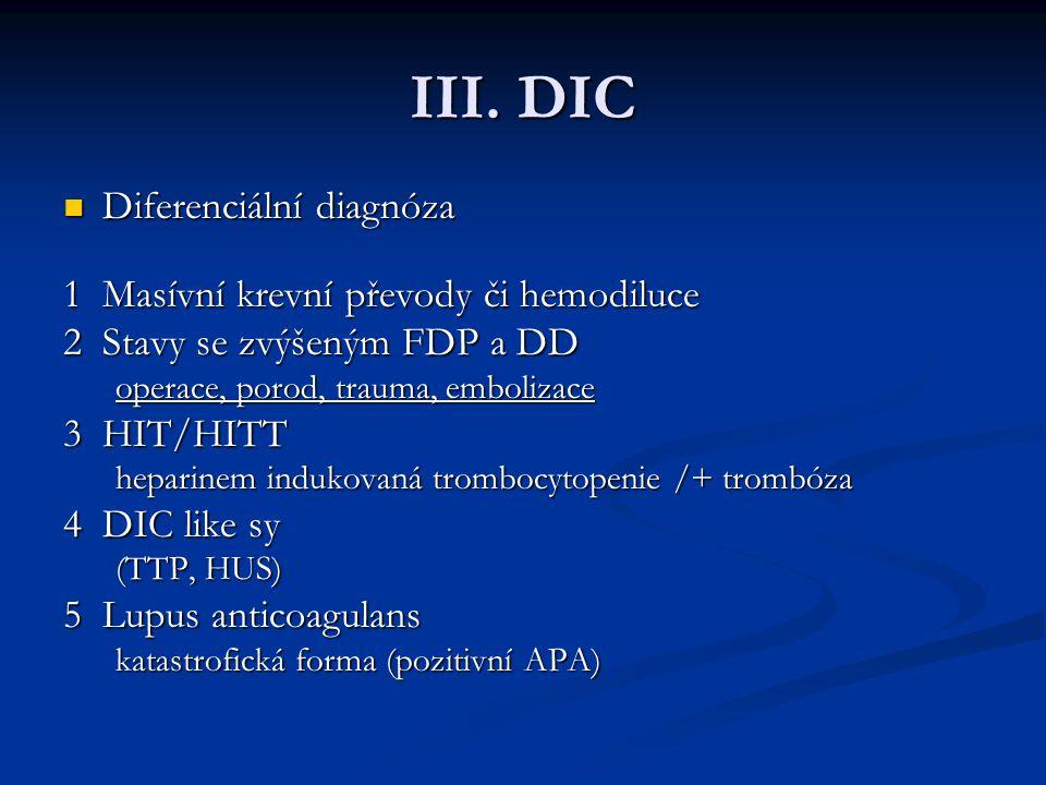 III. DIC Diferenciální diagnóza Diferenciální diagnóza 1Masívní krevní převody či hemodiluce 2Stavy se zvýšeným FDP a DD operace, porod, trauma, embol