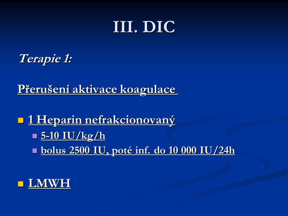 III. DIC Terapie 1: Terapie 1: Přerušení aktivace koagulace Přerušení aktivace koagulace 1 Heparin nefrakcionovaný 1 Heparin nefrakcionovaný 5-10 IU/k