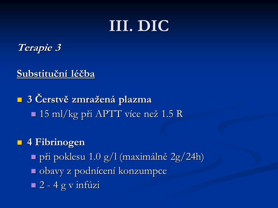 III. DIC Terapie 3 Terapie 3 Substituční léčba Substituční léčba 3 Čerstvě zmražená plazma 3 Čerstvě zmražená plazma 15 ml/kg při APTT více než 1.5 R