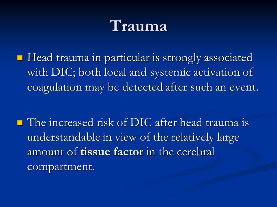Trauma Head trauma in particular is strongly associated with DIC; both local and systemic activation of coagulation may be detected after such an even
