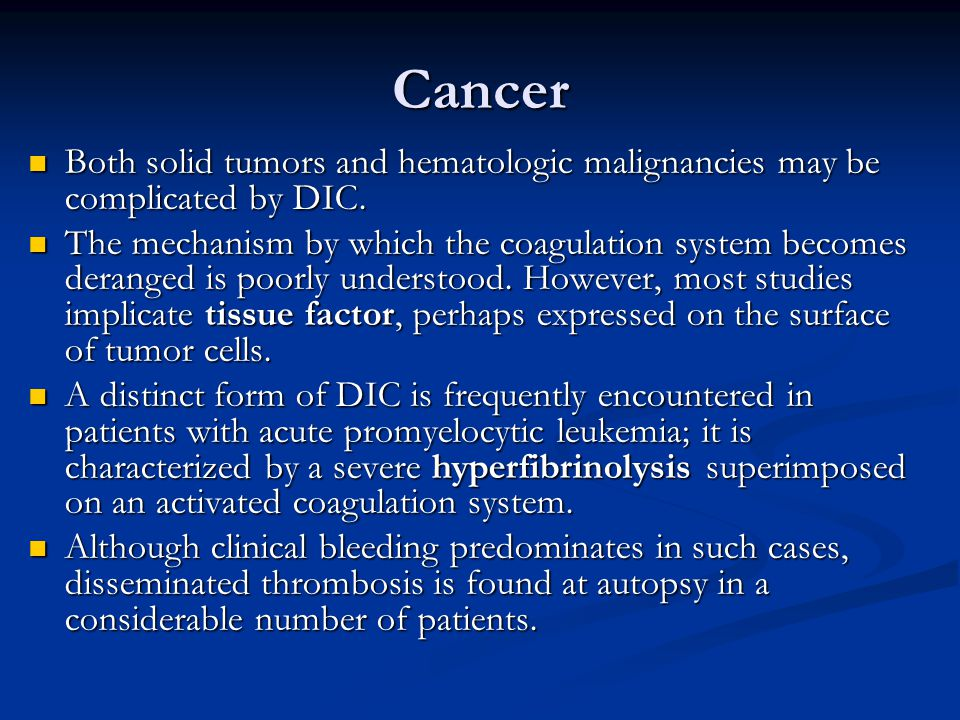Cancer Both solid tumors and hematologic malignancies may be complicated by DIC. Both solid tumors and hematologic malignancies may be complicated by