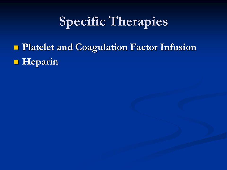 Specific Therapies Platelet and Coagulation Factor Infusion Platelet and Coagulation Factor Infusion Heparin Heparin