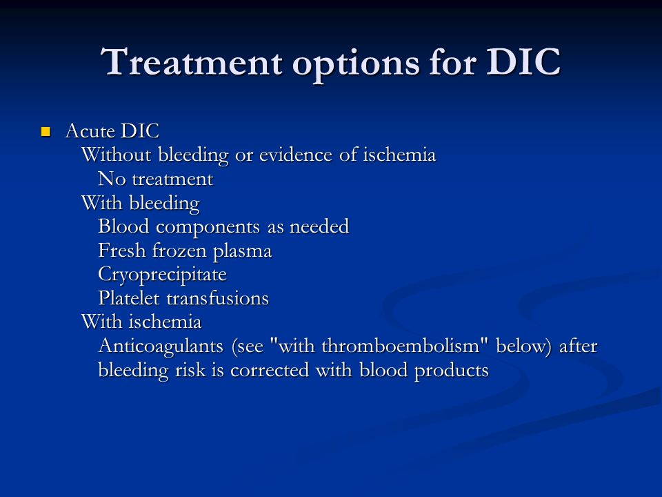 Treatment options for DIC Acute DIC Without bleeding or evidence of ischemia No treatment With bleeding Blood components as needed Fresh frozen plasma