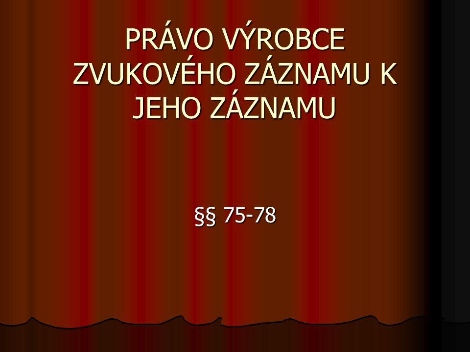 PRÁVO VÝROBCE ZVUKOVÉHO ZÁZNAMU K JEHO ZÁZNAMU §§ 75-78
