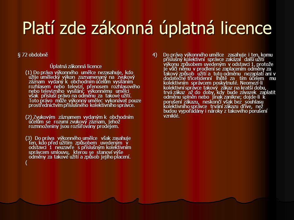 Platí zde zákonná úplatná licence § 72 obdobně Úplatná zákonná licence Úplatná zákonná licence (1) Do práva výkonného umělce nezasahuje, kdo užije umělecký výkon zaznamenaný na zvukový záznam vydaný k obchodním účelům vysíláním rozhlasem nebo televizí, přenosem rozhlasového nebo televizního vysílání; výkonnému umělci však přísluší právo na odměnu za takové užití.