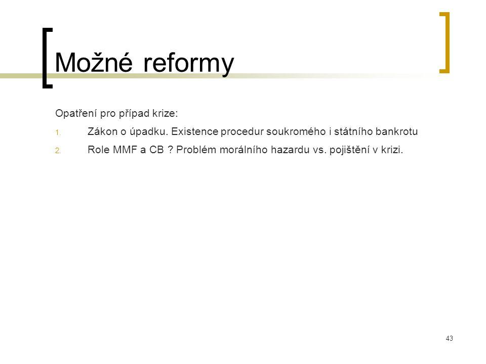 43 Možné reformy Opatření pro případ krize: 1. Zákon o úpadku. Existence procedur soukromého i státního bankrotu 2. Role MMF a CB ? Problém morálního
