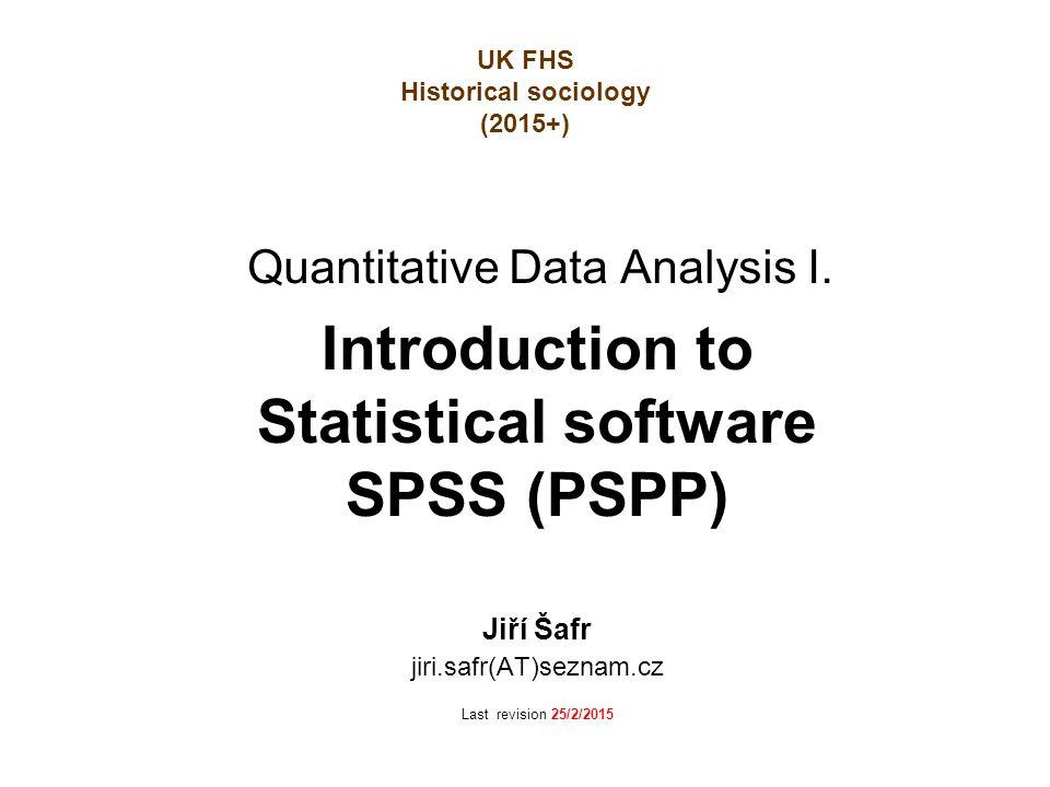 Quantitative Data Analysis I. Introduction to Statistical software SPSS (PSPP) Jiří Šafr jiri.safr(AT)seznam.cz Last revision 25/2/2015 UK FHS Histori
