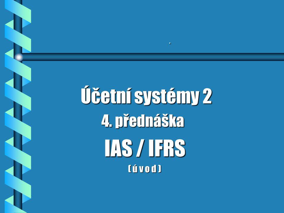 . Účetní systémy 2 Účetní systémy 2 4. přednáška 4. přednáška IAS / IFRS IAS / IFRS ( ú v o d ) ( ú v o d )