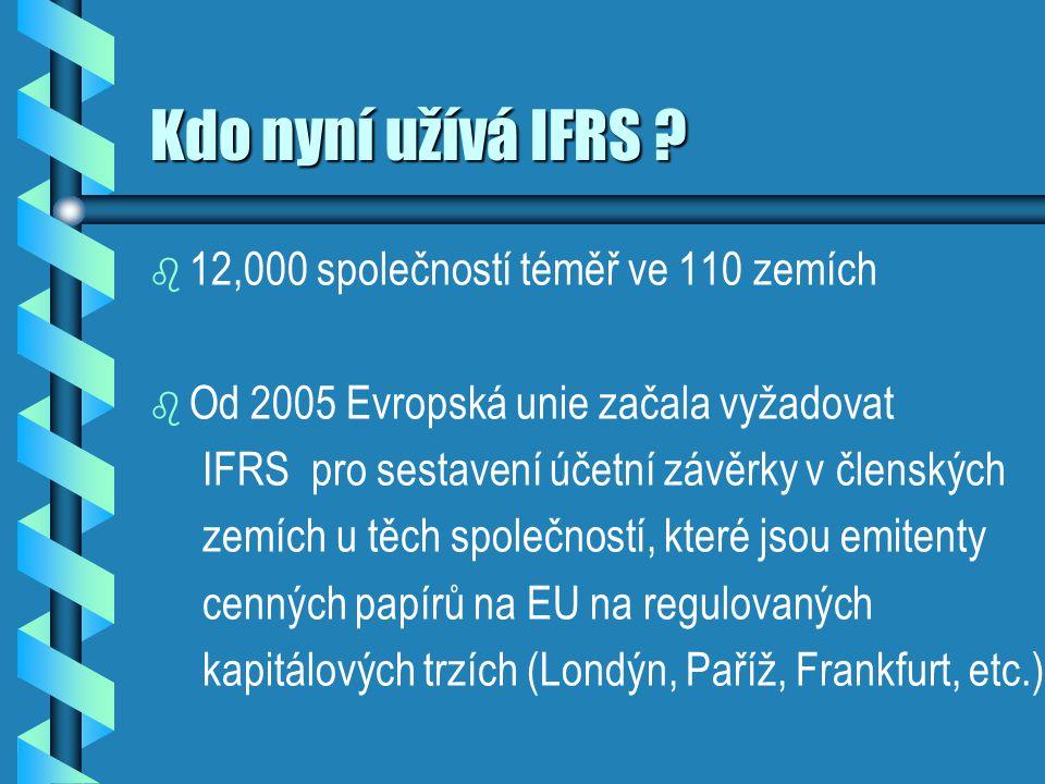 Kdo nyní užívá IFRS ? b b 12,000 společností téměř ve 110 zemích b b Od 2005 Evropská unie začala vyžadovat IFRS pro sestavení účetní závěrky v člensk